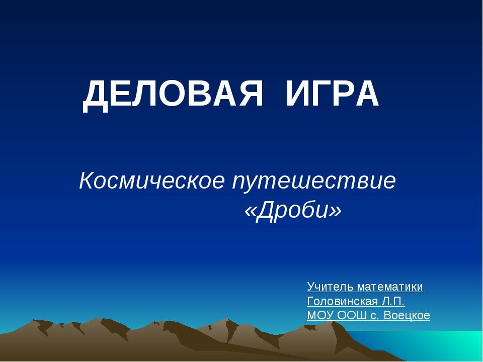 ДЕЛОВАЯ ИГРА Космическое путешествие   «Дроби» Учитель математики Головинск...