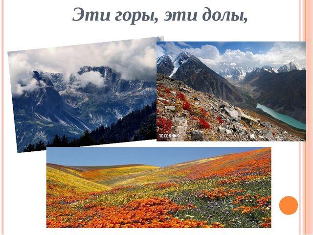 Эти горы, эти долы,
