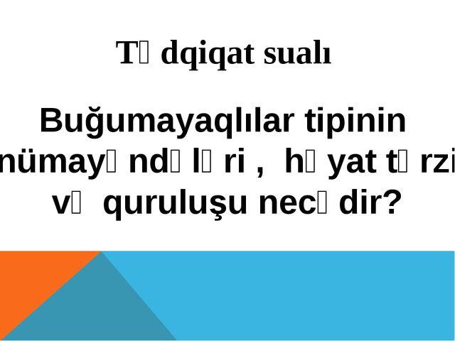 Tədqiqat sualı Buğumayaqlılar tipinin nümayəndələri , həyat tərzi və quruluşu...