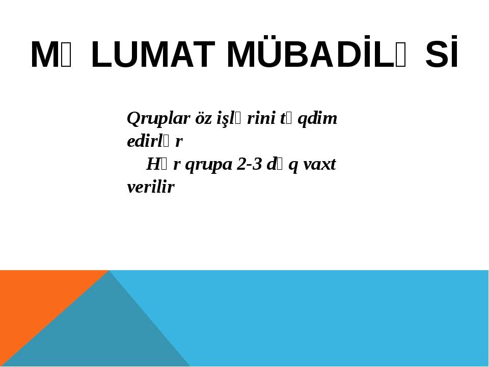 MƏLUMAT MÜBADİLƏSİ Qruplar öz işlərini təqdim edirlər Hər qrupa 2-3 dəq vaxt...
