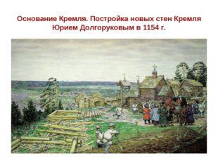 Основание Кремля. Постройка новых стен Кремля Юрием Долгоруковым в 1154 г.