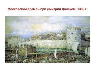 Московский Кремль при Дмитрии Донском. 1382 г.