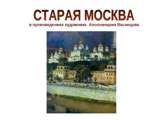 в произведениях художника Аполлинария Васнецова