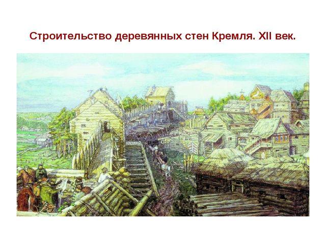 Строительство деревянных стен Кремля. XII век.