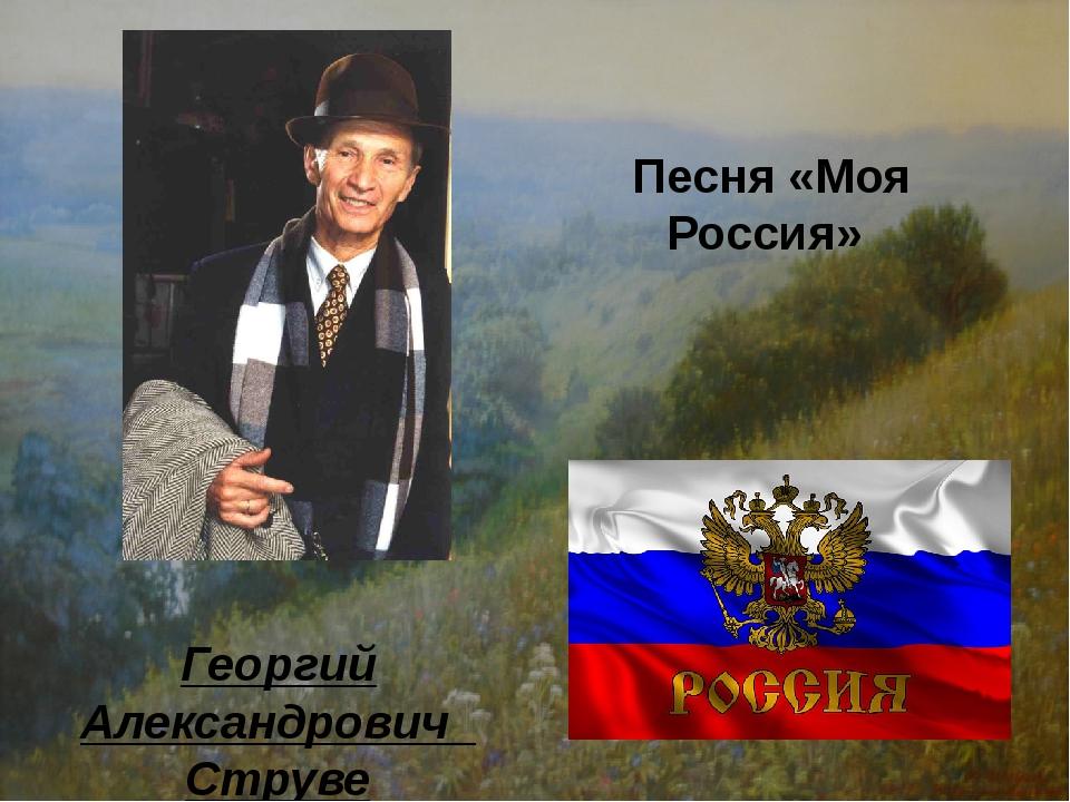 Георгий Александрович Струве Песня «Моя Россия»