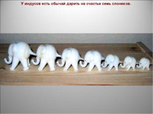 У индусов есть обычай дарить на счастье семь слоников.