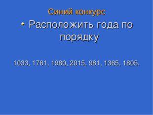Синий конкурс Расположить года по порядку 1033, 1761, 1980, 2015, 981, 1365,