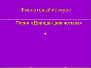 Фиолетовый конкурс Песня «Дважды два четыре»
