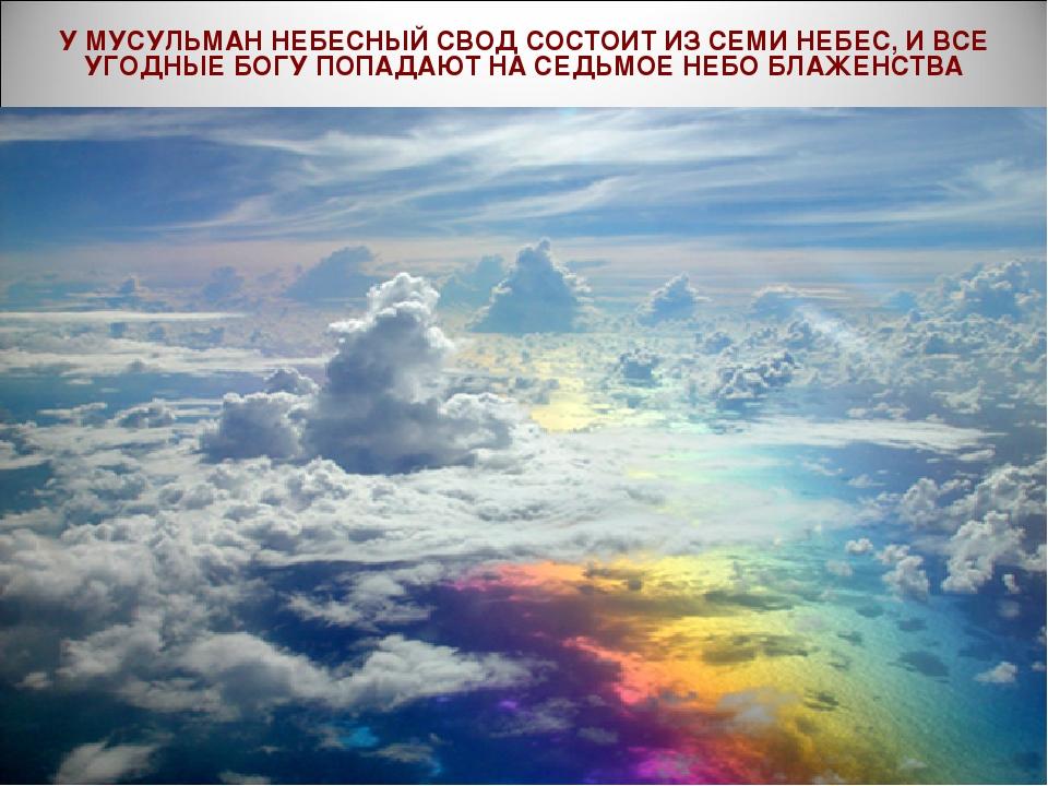 У МУСУЛЬМАН НЕБЕСНЫЙ СВОД СОСТОИТ ИЗ СЕМИ НЕБЕС, И ВСЕ УГОДНЫЕ БОГУ ПОПАДАЮТ...