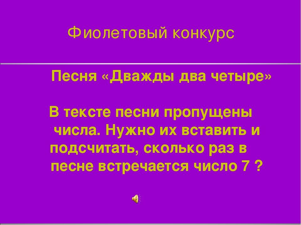 Фиолетовый конкурс Песня «Дважды два четыре» В тексте песни пропущены числа....