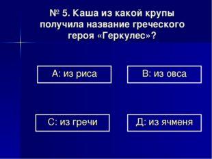 № 5. Каша из какой крупы получила название греческого героя «Геркулес»? А: из