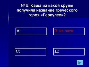 № 5. Каша из какой крупы получила название греческого героя «Геркулес»? А: В: