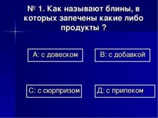 № 1. Как называют блины, в которых запечены какие либо продукты ? А: с довеск