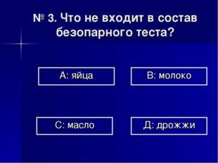 № 3. Что не входит в состав безопарного теста? А: яйца В: молоко Д: дрожжи С: