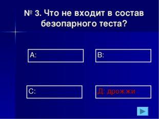 № 3. Что не входит в состав безопарного теста? А: В: Д: дрожжи С: