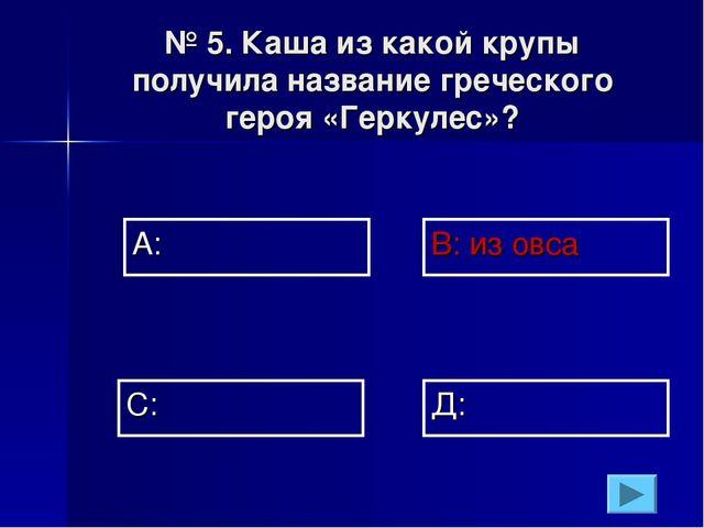 № 5. Каша из какой крупы получила название греческого героя «Геркулес»? А: В:...