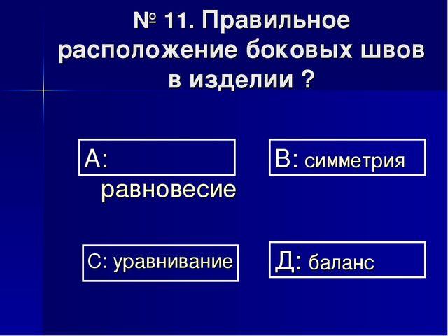 № 11. Правильное расположение боковых швов в изделии ? А: равновесие В: симме...