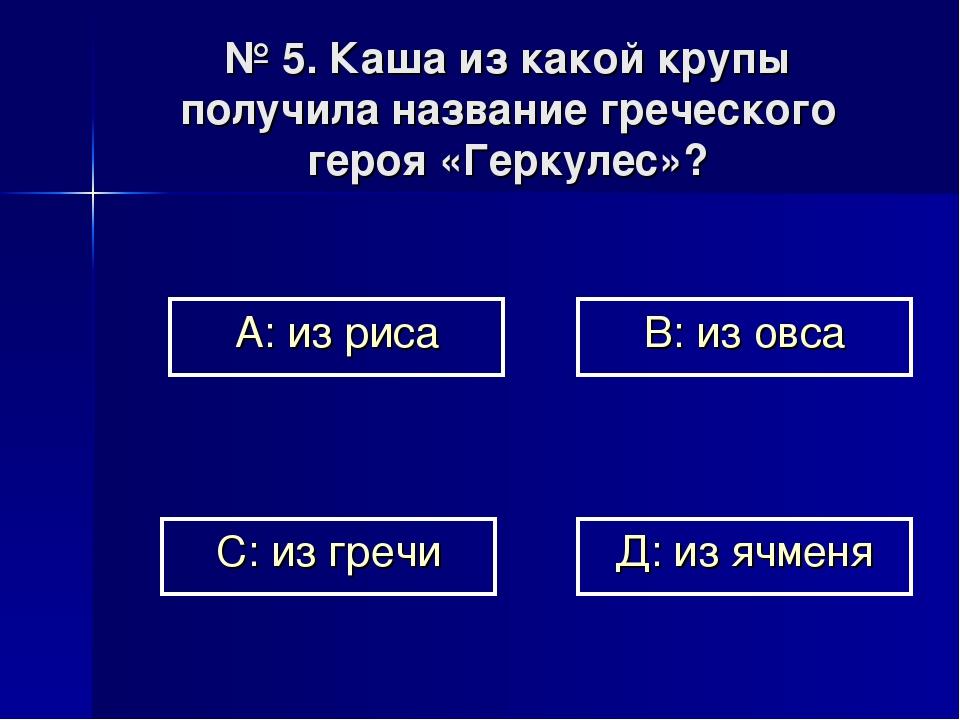 № 5. Каша из какой крупы получила название греческого героя «Геркулес»? А: из...