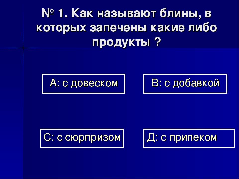 № 1. Как называют блины, в которых запечены какие либо продукты ? А: с довеск...