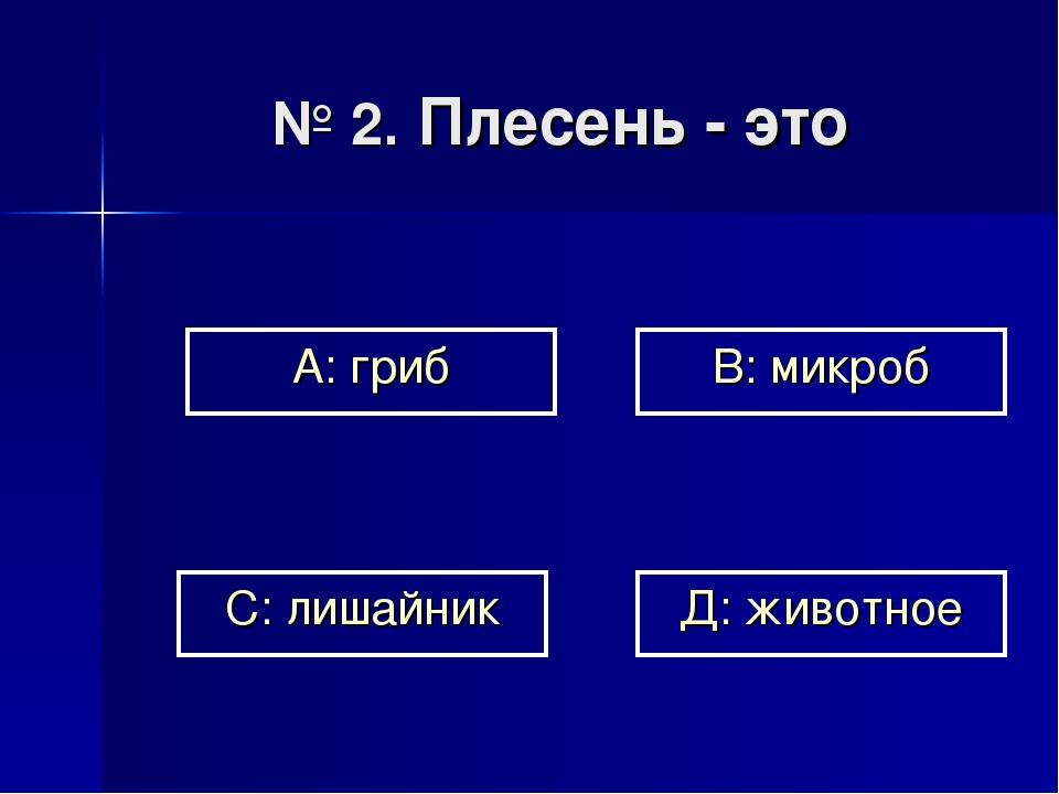№ 2. Плесень - это А: гриб В: микроб Д: животное С: лишайник
