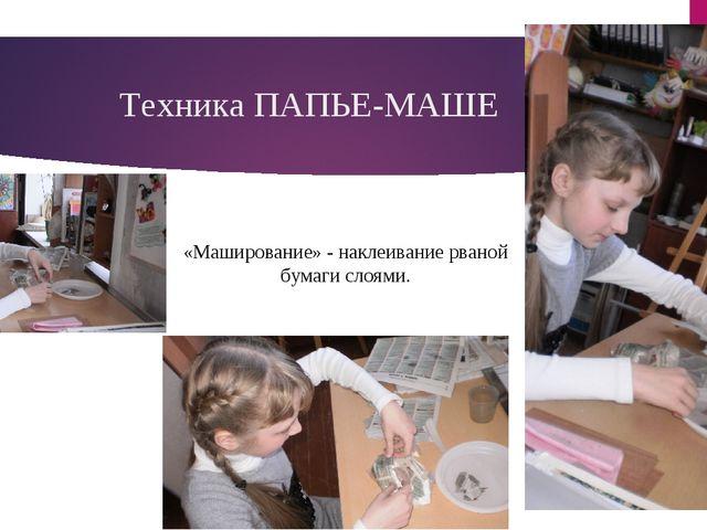 Техника ПАПЬЕ-МАШЕ «Маширование» - наклеивание рваной бумаги слоями.
