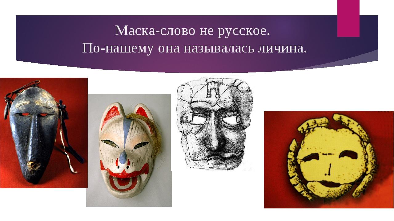 Маска-слово не русское. По-нашему она называлась личина.