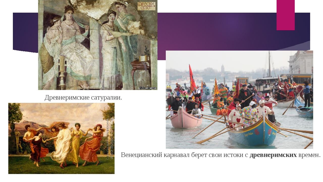 Древнеримские сатуралии. Венецианский карнавал берет свои истоки с древнерим...