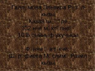 Галләмова Эльвира Рүзәл кызы Казан шәһәре 132 нче мәктәпнең 10 Б сыйныф укучы