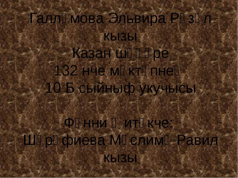 Галләмова Эльвира Рүзәл кызы Казан шәһәре 132 нче мәктәпнең 10 Б сыйныф укучы...