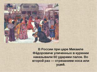 В России при царе Михаиле Фёдоровиче уличенных в курении наказывали 60 ударам
