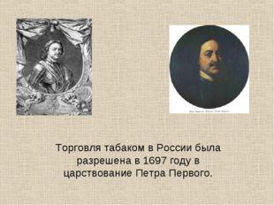 Торговля табаком в России была разрешена в 1697 году в царствование Петра Пер
