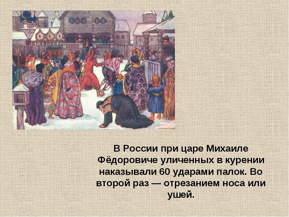 В России при царе Михаиле Фёдоровиче уличенных в курении наказывали 60 ударам...