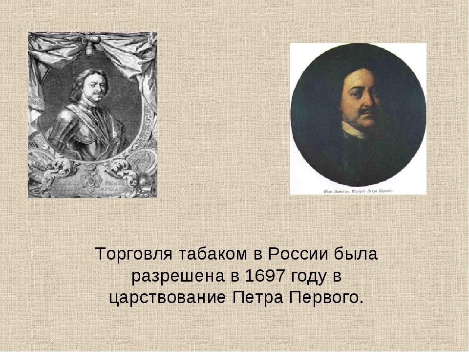 Торговля табаком в России была разрешена в 1697 году в царствование Петра Пер...