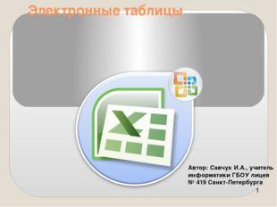 Электронные таблицы Автор: Савчук И.А., учитель информатики ГБОУ лицея № 419