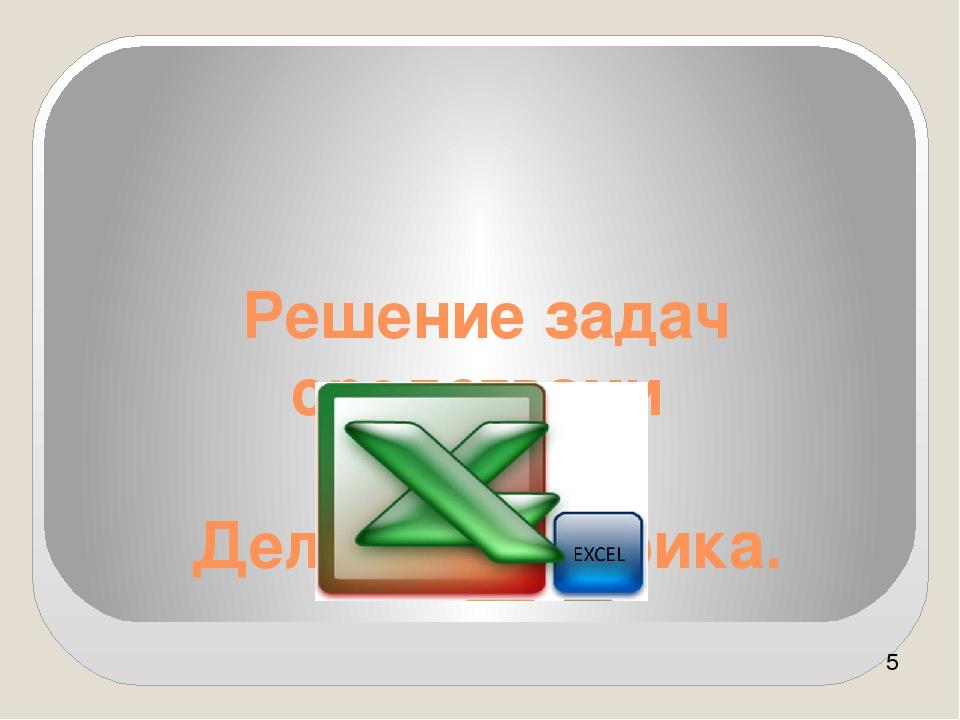 Решение задач средствами MS Excel. Деловая графика.