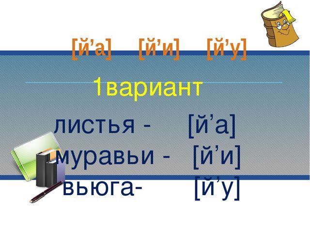 1вариант листья - [й'а] муравьи - [й'и] вьюга- [й'у] [й'а] [й'и] [й'у]
