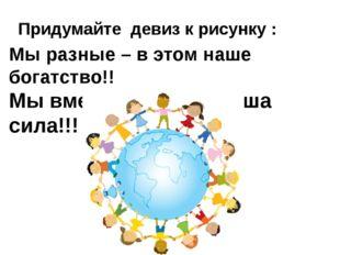 Мы разные – в этом наше богатство!! Мы вместе – в этом наша сила!!! Придумайт