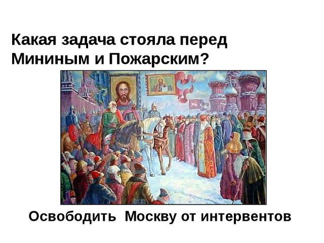 Какая задача стояла перед Мининым и Пожарским? Освободить Москву от интервентов