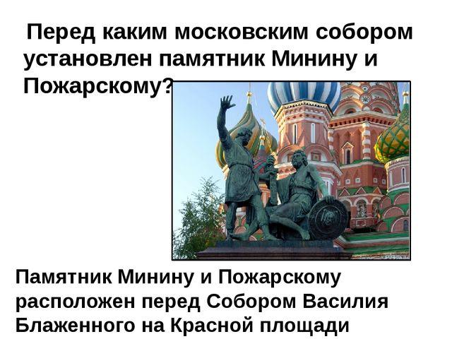 Перед каким московским собором установлен памятник Минину и Пожарскому? Памя...