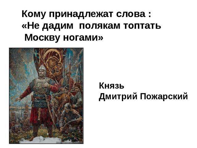 Кому принадлежат слова : «Не дадим полякам топтать Москву ногами» Князь Дмитр...