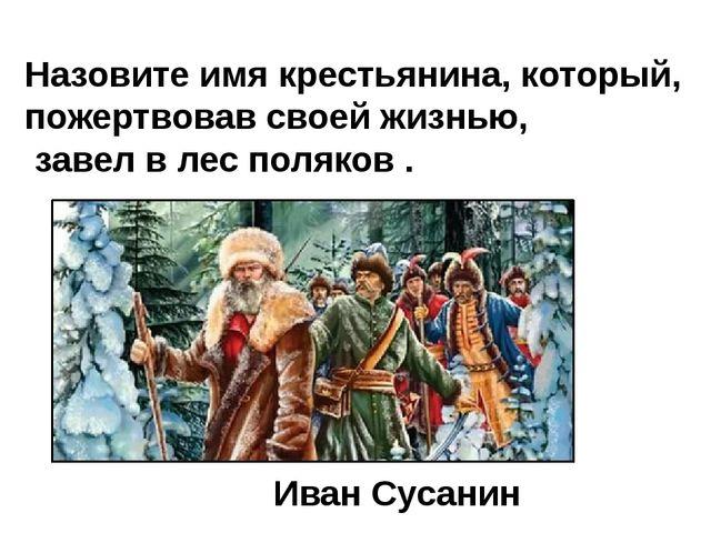 Назовите имя крестьянина, который, пожертвовав своей жизнью, завел в лес поля...