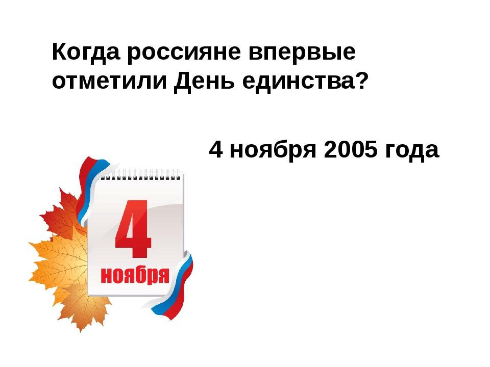 Когда россияне впервые отметили День единства? 4 ноября 2005 года