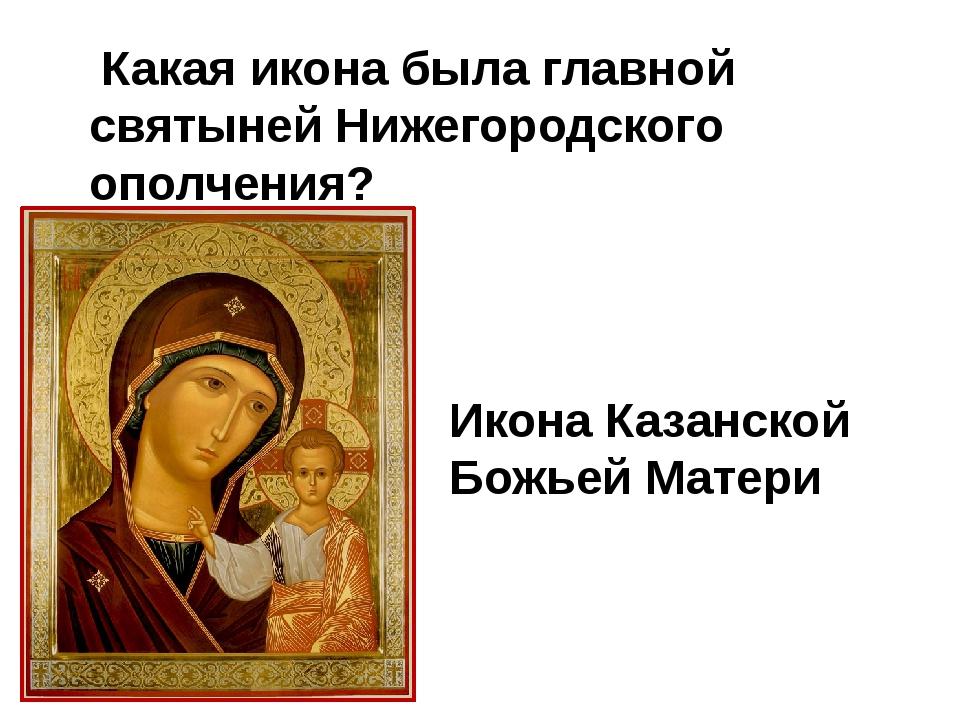 Какая икона была главной святыней Нижегородского ополчения? Икона Казанской...