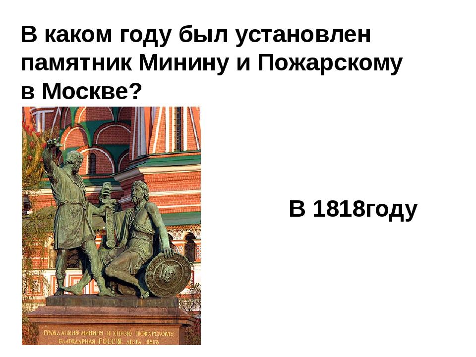 В каком году был установлен памятник Минину и Пожарскому в Москве? В 1818году