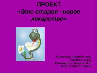 ПРОЕКТ «Это старое –новое лекарство» Выполнила: Якушенко Анна ученица 4 класс