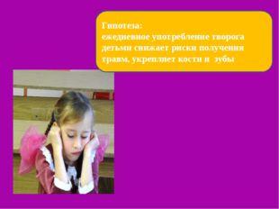 .  Гипотеза: ежедневное употребление творога детьми снижает риски получения