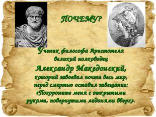 ПОЧЕМУ? Ученик философа Аристотеля великий полководец Александр Македонский,