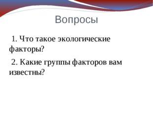 Вопросы 1. Что такое экологические факторы? 2. Какие группы факторов вам изве