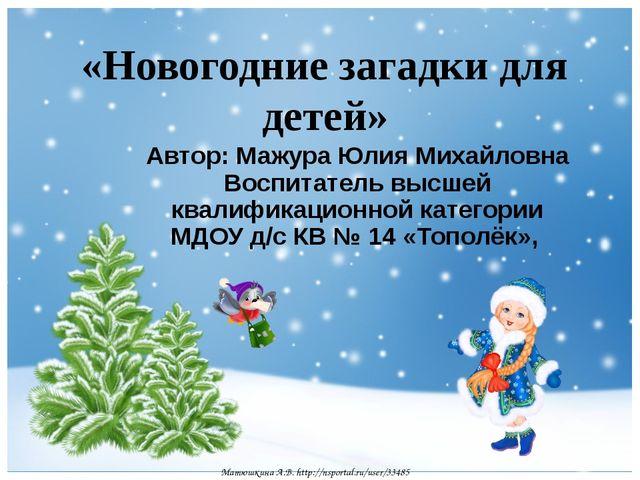 «Новогодние загадки для детей» Автор: Мажура Юлия Михайловна Воспитатель высш...