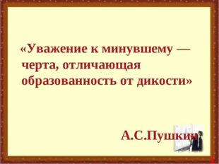 «Уважение к минувшему — черта, отличающая образованность от дикости» А.С.Пуш